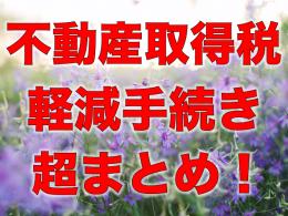 【売買】「不動産取得税」の軽減手続き超まとめ