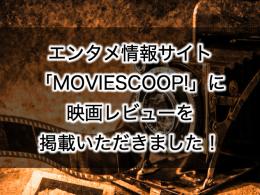 【ライターデビュー?! 】情報サイト「MOVIESCOOP!」で映画レビュー!