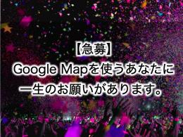 【急募】Google Mapを使うあなたに、一生のお願いがあります。